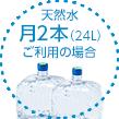 天然水月2本(24L)ご利用の場合
